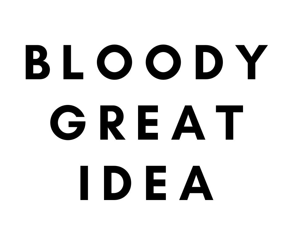 BLOODY GREAT IDEA